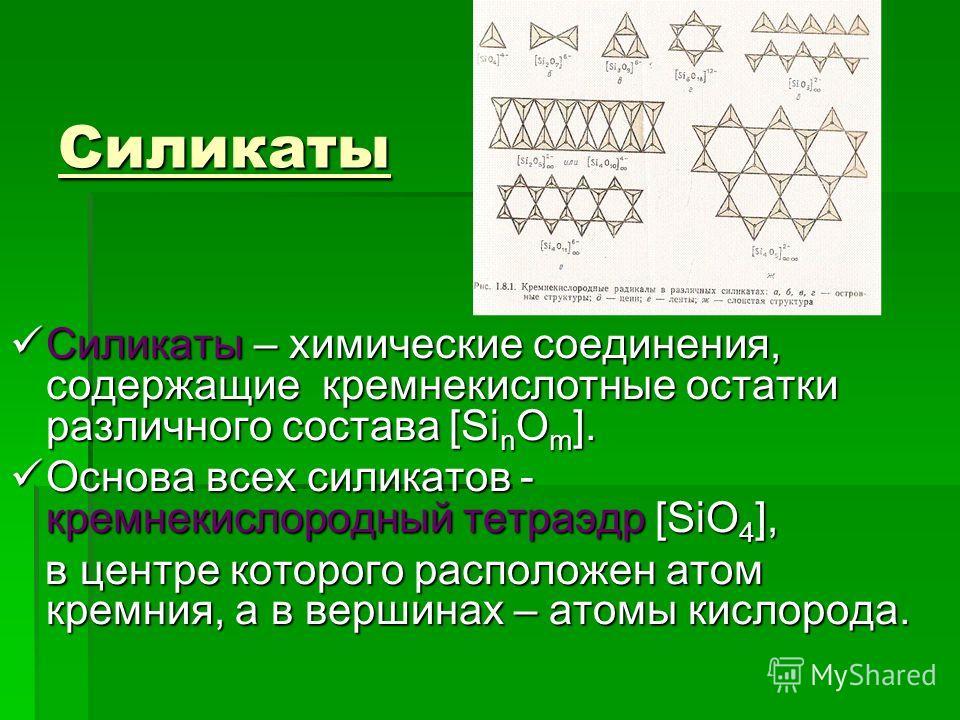 Силикаты Силикаты – химические соединения, содержащие кремнекислотные остатки различного состава [Si n O m ]. Силикаты – химические соединения, содержащие кремнекислотные остатки различного состава [Si n O m ]. Основа всех силикатов - кремнекислородн