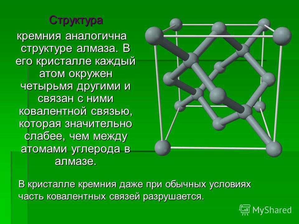 Структура кремния аналогична структуре алмаза. В его кристалле каждый атом окружен четырьмя другими и связан с ними ковалентной связью, которая значительно слабее, чем между атомами углерода в алмазе. кремния аналогична структуре алмаза. В его криста