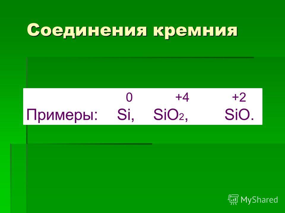 Соединения кремния 0 +4 +2 Примеры: Si, SiO 2, SiO.