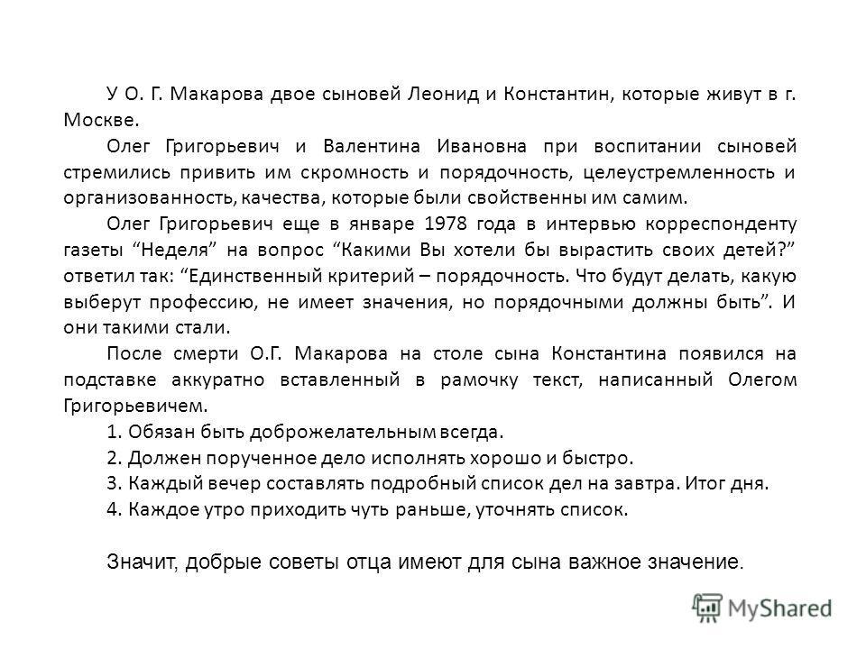 У О. Г. Макарова двое сыновей Леонид и Константин, которые живут в г. Москве. Олег Григорьевич и Валентина Ивановна при воспитании сыновей стремились привить им скромность и порядочность, целеустремленность и организованность, качества, которые были