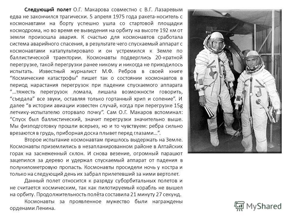 Следующий полет О.Г. Макарова совместно с В.Г. Лазаревым едва не закончился трагически. 5 апреля 1975 года ракета-носитель с космонавтами на борту успешно ушла со стартовой площадки космодрома, но во время ее выведения на орбиту на высоте 192 км от з