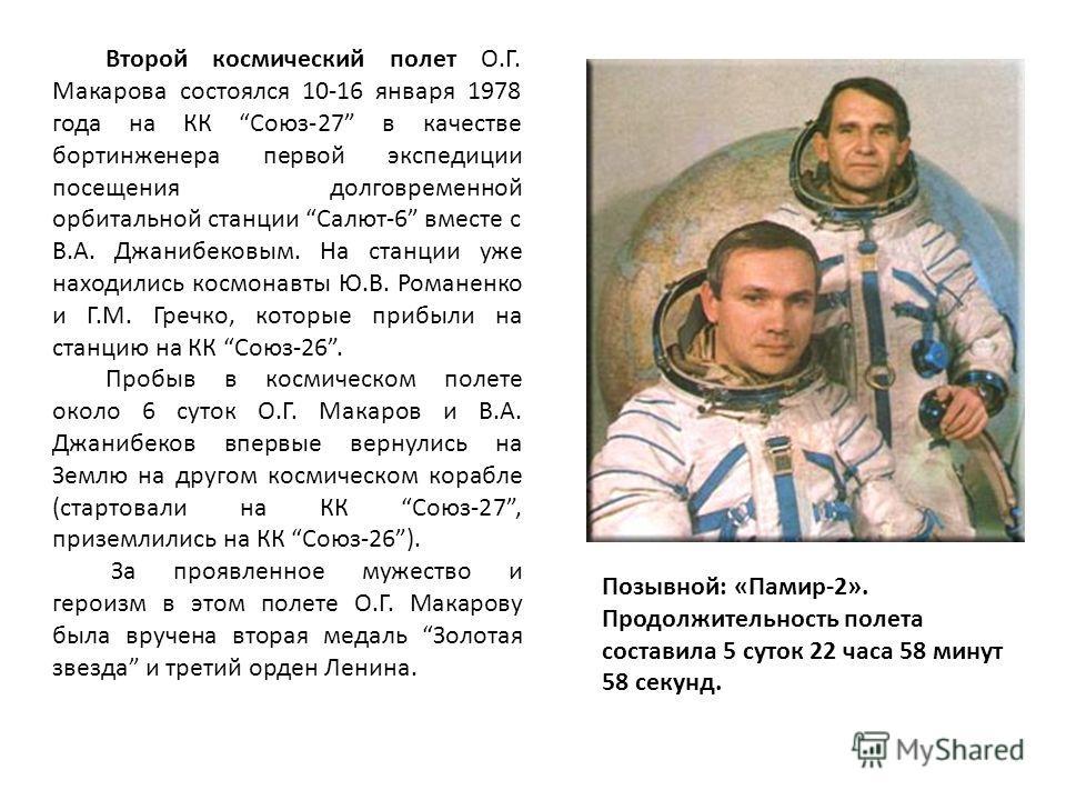 Позывной: «Памир-2». Продолжительность полета составила 5 суток 22 часа 58 минут 58 секунд. Второй космический полет О.Г. Макарова состоялся 10-16 января 1978 года на КК Союз-27 в качестве бортинженера первой экспедиции посещения долговременной орбит