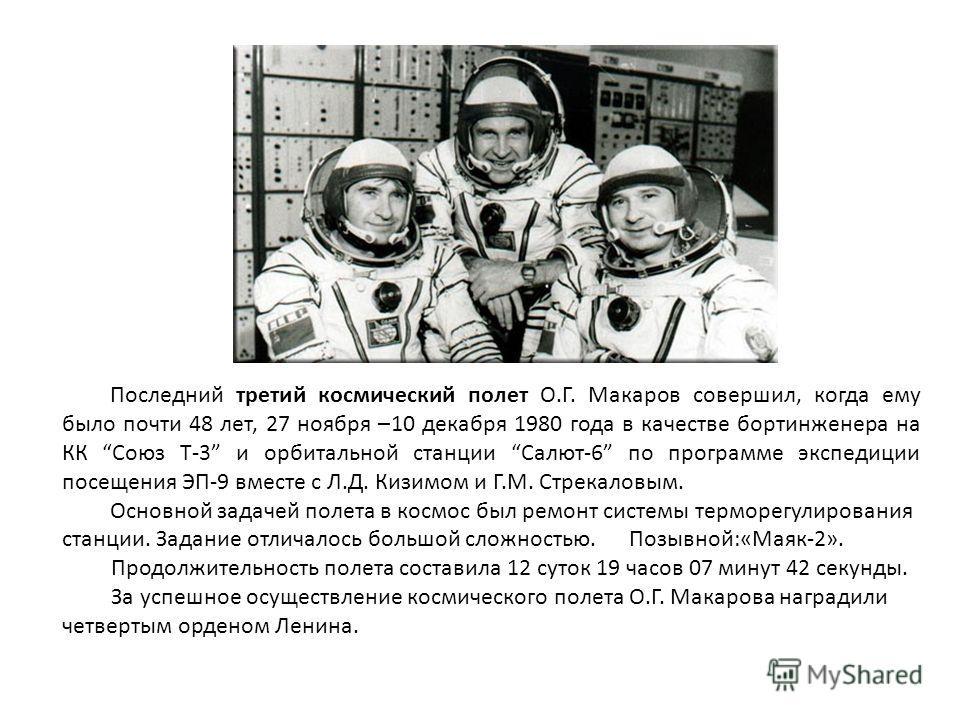 Последний третий космический полет О.Г. Макаров совершил, когда ему было почти 48 лет, 27 ноября –10 декабря 1980 года в качестве бортинженера на КК Союз Т-3 и орбитальной станции Салют-6 по программе экспедиции посещения ЭП-9 вместе с Л.Д. Кизимом и