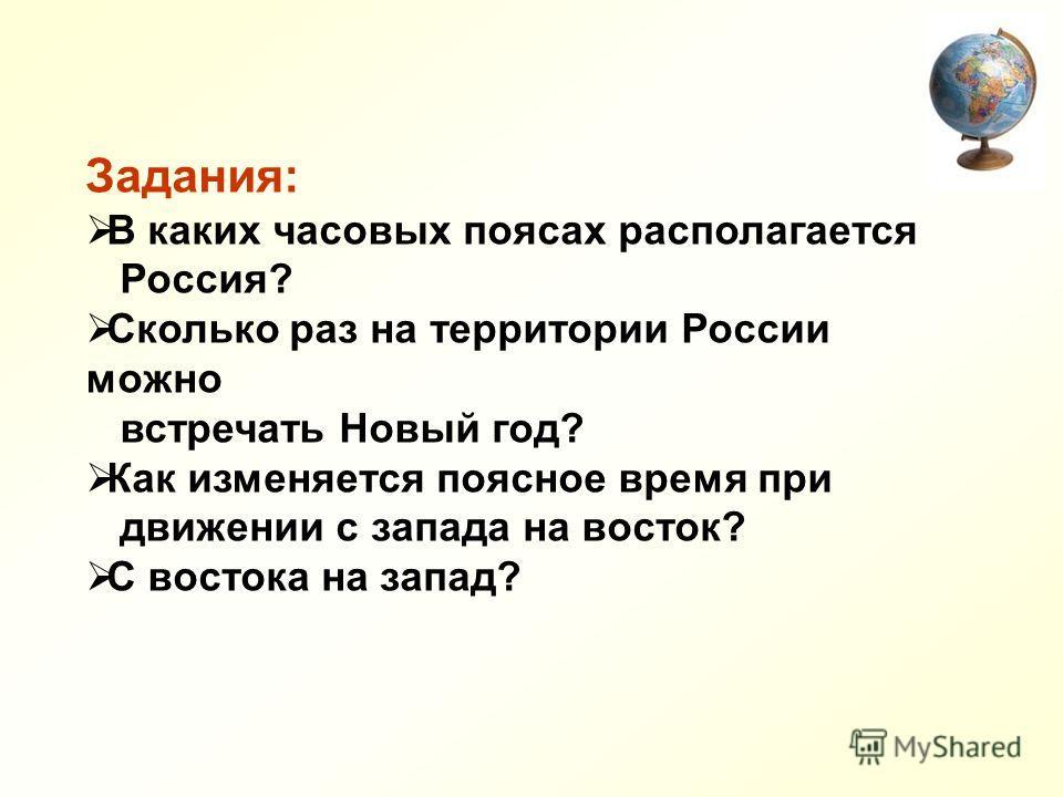 Задания: В каких часовых поясах располагается Россия? Сколько раз на территории России можно встречать Новый год? Как изменяется поясное время при движении с запада на восток? С востока на запад?