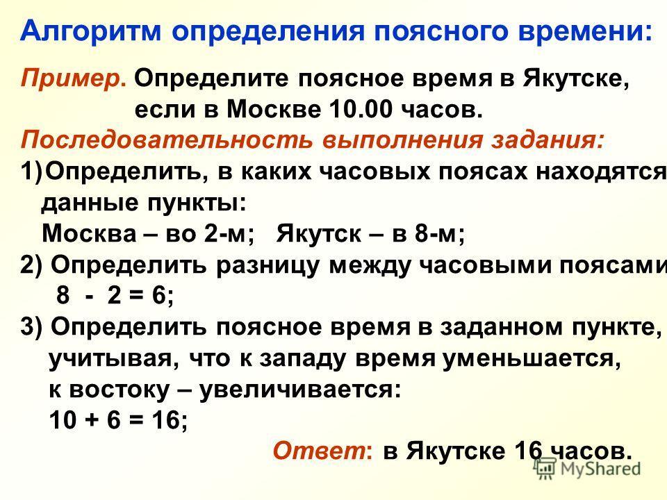 Алгоритм определения поясного времени: Пример. Определите поясное время в Якутске, если в Москве 10.00 часов. Последовательность выполнения задания: 1)Определить, в каких часовых поясах находятся данные пункты: Москва – во 2-м; Якутск – в 8-м; 2) Опр