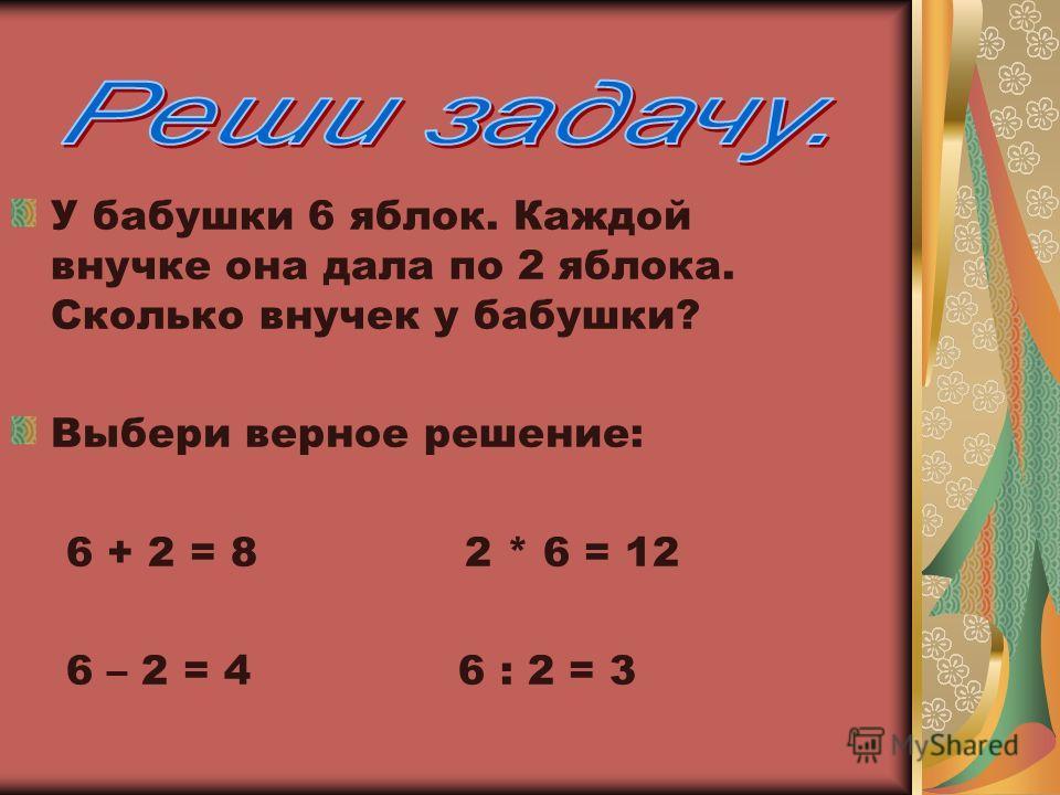 У бабушки 6 яблок. Каждой внучке она дала по 2 яблока. Сколько внучек у бабушки? Выбери верное решение: 6 + 2 = 8 2 * 6 = 12 6 – 2 = 4 6 : 2 = 3