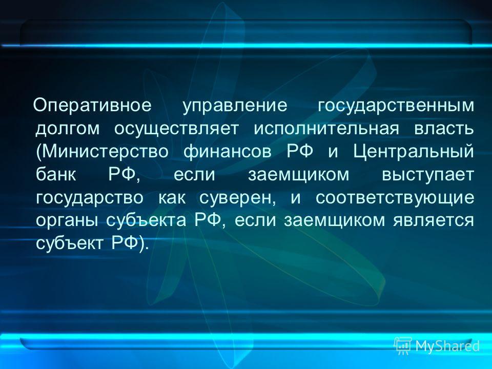 Оперативное управление государственным долгом осуществляет исполнительная власть (Министерство финансов РФ и Центральный банк РФ, если заемщиком выступает государство как суверен, и соответствующие органы субъекта РФ, если заемщиком является субъект