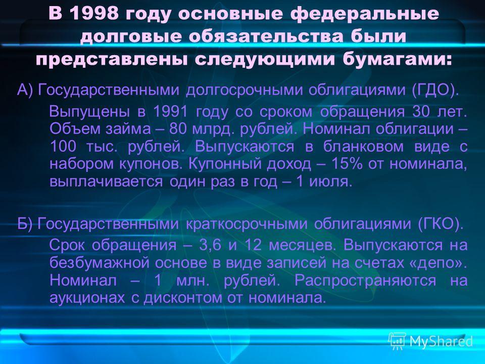В 1998 году основные федеральные долговые обязательства были представлены следующими бумагами: А) Государственными долгосрочными облигациями (ГДО). Выпущены в 1991 году со сроком обращения 30 лет. Объем займа – 80 млрд. рублей. Номинал облигации – 10