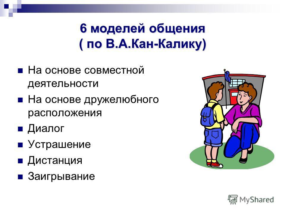 6 моделей общения ( по В.А.Кан-Калику) На основе совместной деятельности На основе дружелюбного расположения Диалог Устрашение Дистанция Заигрывание