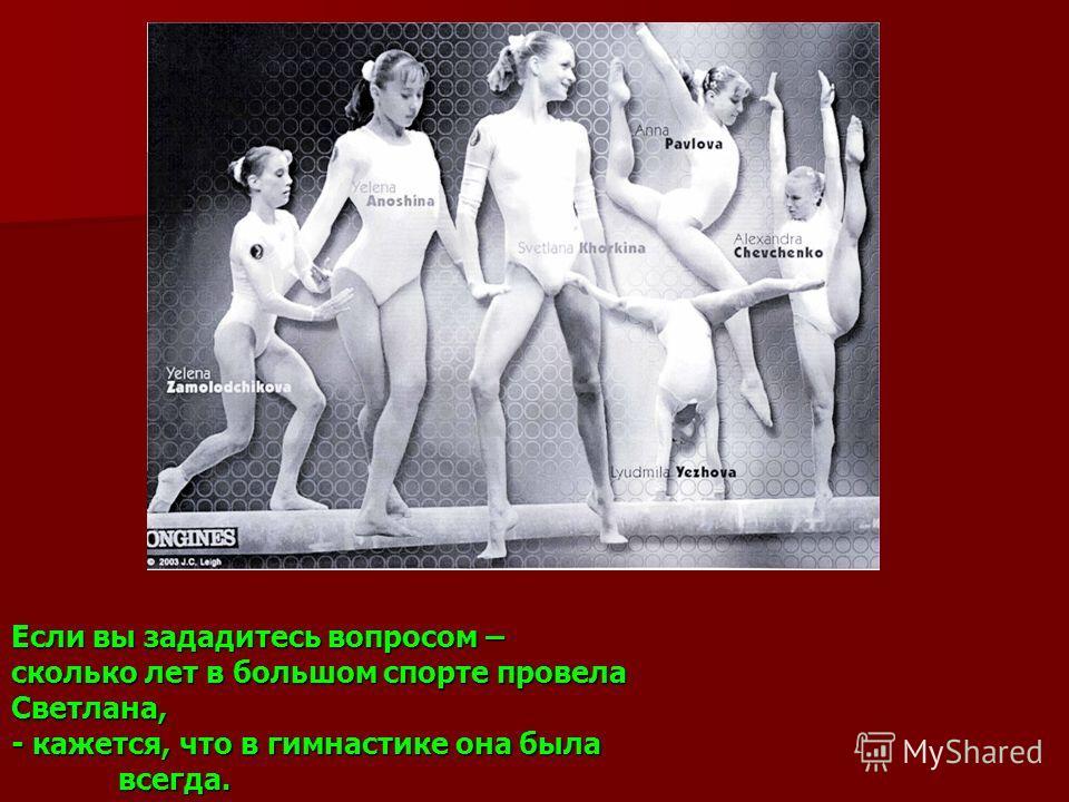 Если вы зададитесь вопросом – сколько лет в большом спорте провела Светлана, - кажется, что в гимнастике она была всегда.