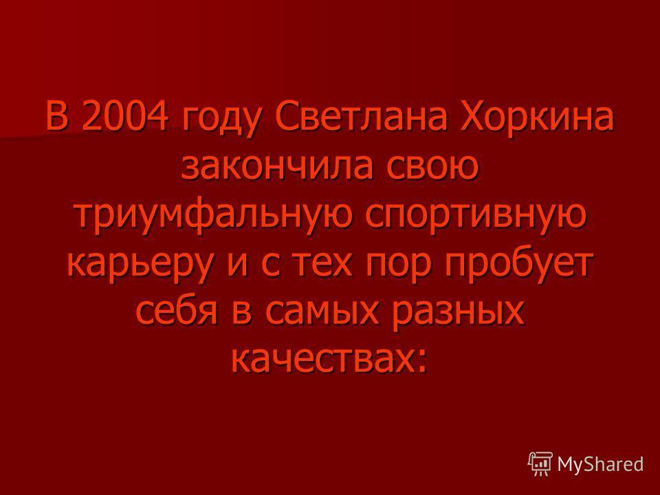 В 2004 году Светлана Хоркина закончила свою триумфальную спортивную карьеру и с тех пор пробует себя в самых разных качествах: