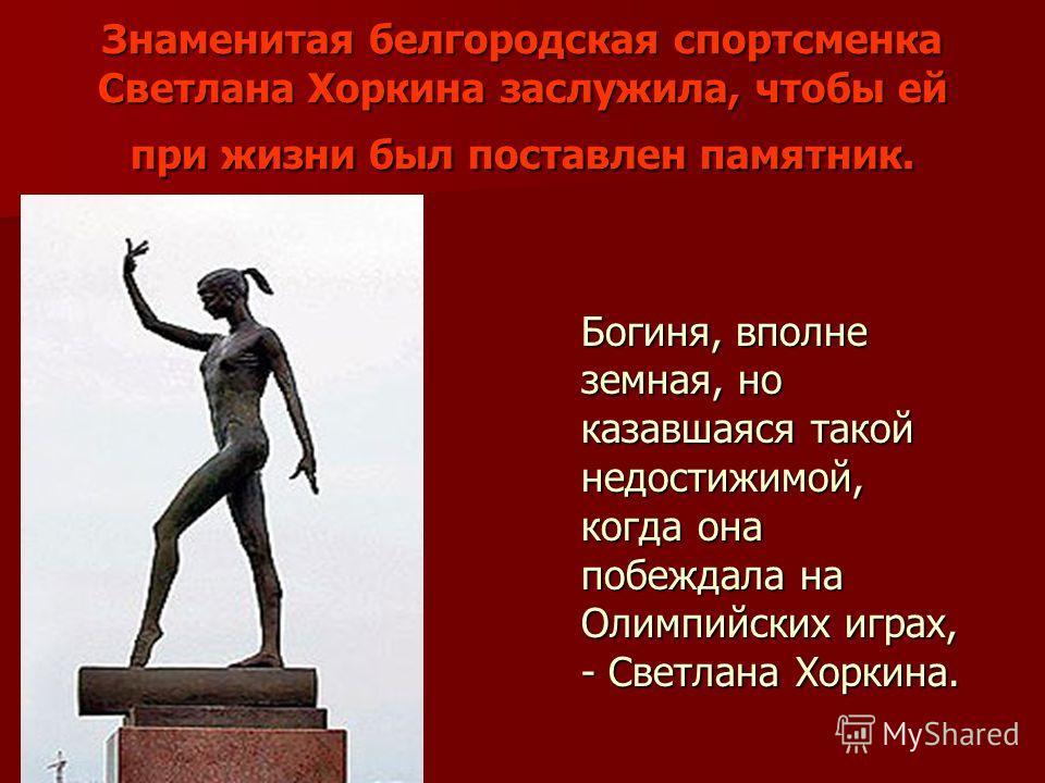 Знаменитая белгородская спортсменка Светлана Хоркина заслужила, чтобы ей при жизни был поставлен памятник. Богиня, вполне земная, но казавшаяся такой недостижимой, когда она побеждала на Олимпийских играх, - Светлана Хоркина.
