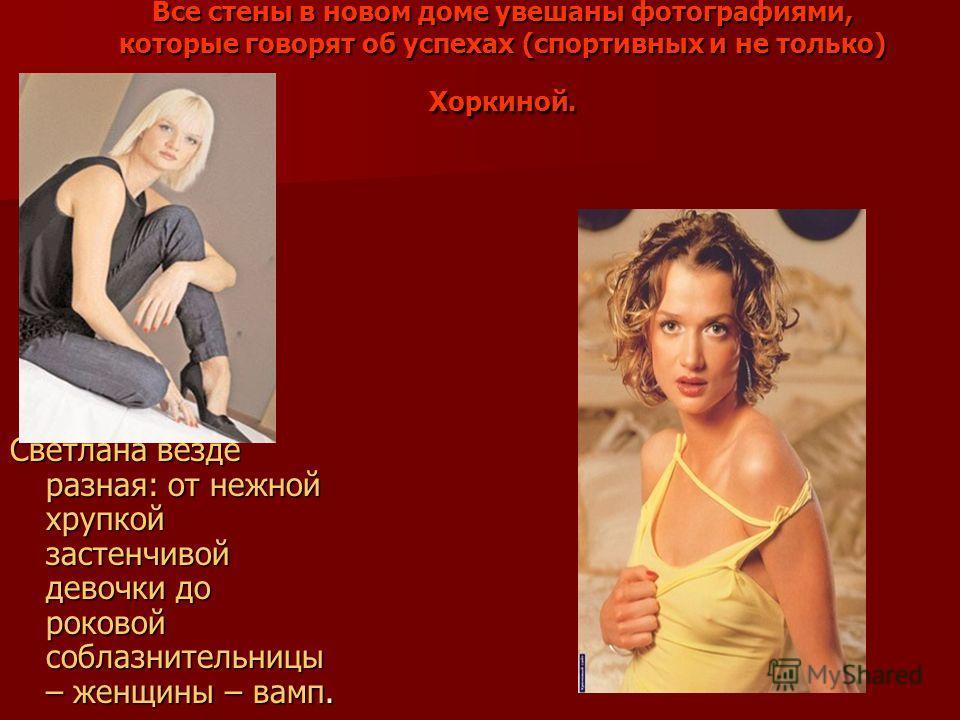 Все стены в новом доме увешаны фотографиями, которые говорят об успехах (спортивных и не только) Хоркиной. Светлана везде разная: от нежной хрупкой застенчивой девочки до роковой соблазнительницы – женщины – вамп.