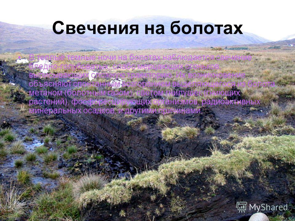 Свечения на болотах В теплые темные ночи на болотах наблюдается свечение бледно-голубоватых, слабо мерцающих огоньков, выписывающих сложную траекторию. Их возникновение объясняют спонтанным возгоранием выделяющегося из болота метаном (болотным газом)