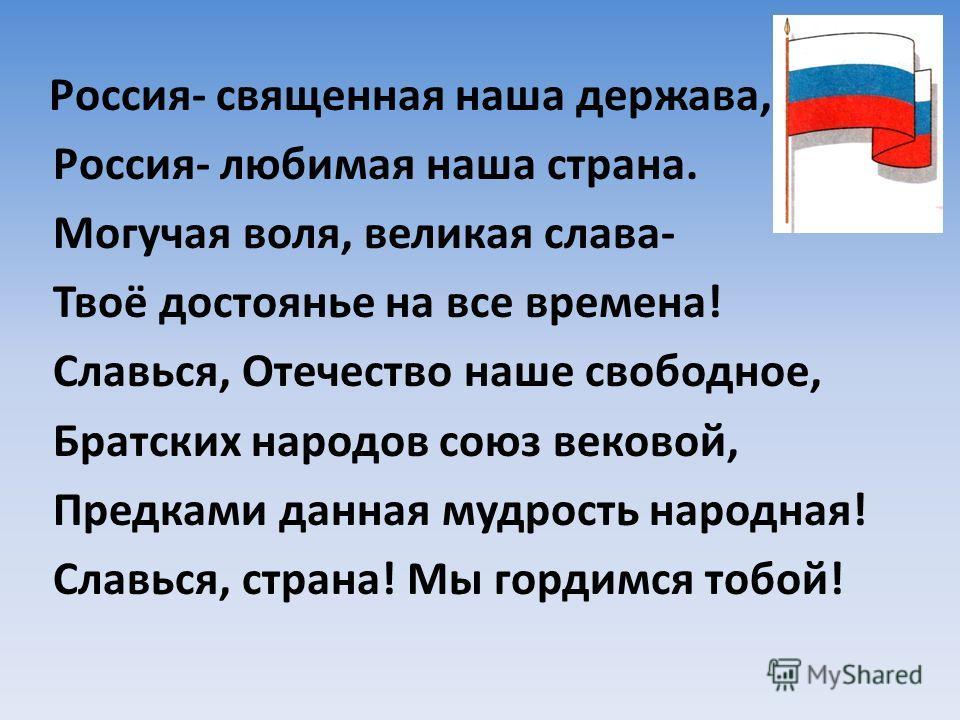 Россия- священная наша держава, Россия- любимая наша страна. Могучая воля, великая слава- Твоё достоянье на все времена! Славься, Отечество наше свободное, Братских народов союз вековой, Предками данная мудрость народная! Славься, страна! Мы гордимся