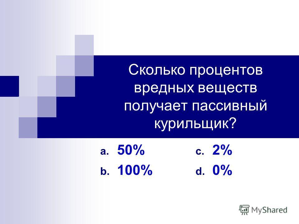 Сколько процентов вредных веществ получает пассивный курильщик? a. 50% b. 100% c. 2% d. 0%