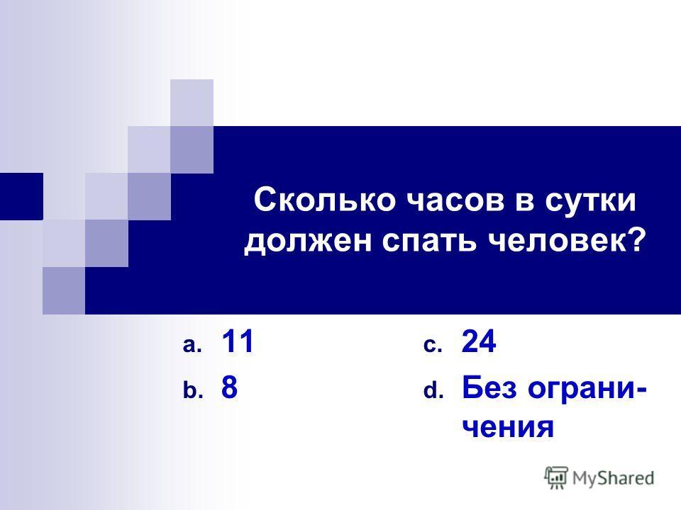 Сколько часов в сутки должен спать человек? a. 11 b. 8 c. 24 d. Без ограни- чения