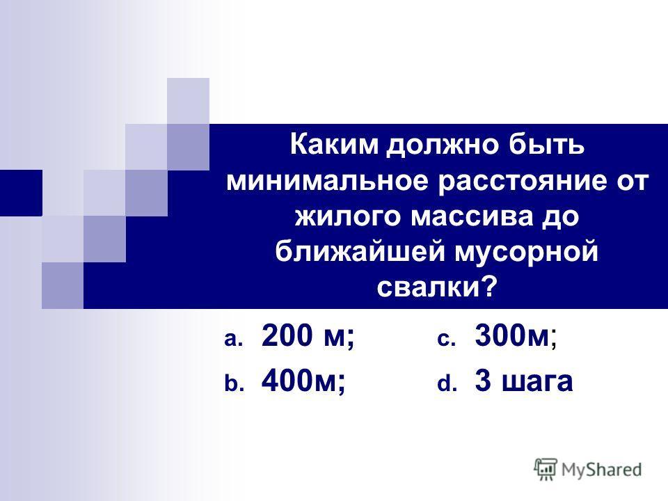 Каким должно быть минимальное расстояние от жилого массива до ближайшей мусорной свалки? a. 200 м; b. 400м; c. 300м; d. 3 шага