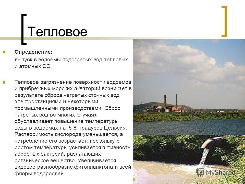 Тепловое Определение: выпуск в водоемы подогретых вод тепловых и атомных ЭС. Тепловое загрязнение поверхности водоемов и прибрежных морских акваторий возникает в результате сброса нагретых сточных вод электростанциями и некоторыми промышленными произ