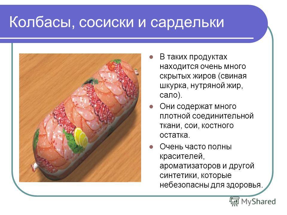 Колбасы, сосиски и сардельки В таких продуктах находится очень много скрытых жиров (свиная шкурка, нутряной жир, сало). Они содержат много плотной соединительной ткани, сои, костного остатка. Очень часто полны красителей, ароматизаторов и другой синт