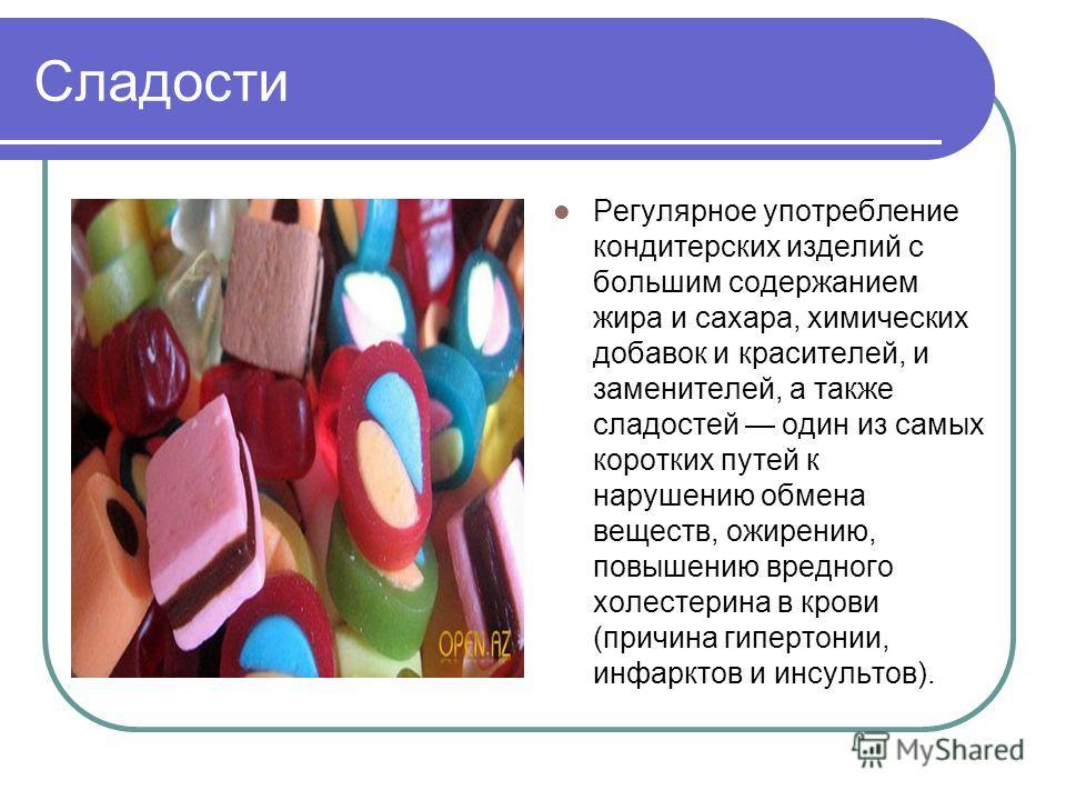 Сладости Регулярное употребление кондитерских изделий с большим содержанием жира и сахара, химических добавок и красителей, и заменителей, а также сладостей один из самых коротких путей к нарушению обмена веществ, ожирению, повышению вредного холесте