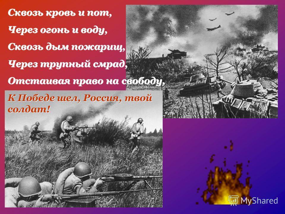 Сквозь кровь и пот, Через огонь и воду, Сквозь дым пожарищ, Через трупный смрад, Отстаивая право на свободу, К Победе шел, Россия, твой солдат! Сквозь кровь и пот, Через огонь и воду, Сквозь дым пожарищ, Через трупный смрад, Отстаивая право на свобод
