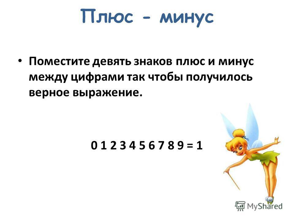 Плюс - минус Поместите девять знаков плюс и минус между цифрами так чтобы получилось верное выражение. 0 1 2 3 4 5 6 7 8 9 = 1