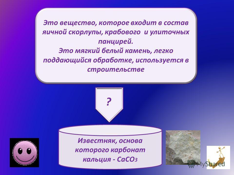 Это вещество, которое входит в состав яичной скорлупы, крабового и улиточных панцирей. Это мягкий белый камень, легко поддающийся обработке, используется в строительстве Известняк, основа которого карбонат кальция - СаСО 3 ?