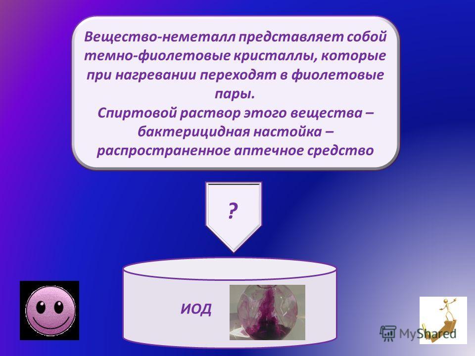 Вещество-неметалл представляет собой темно-фиолетовые кристаллы, которые при нагревании переходят в фиолетовые пары. Спиртовой раствор этого вещества – бактерицидная настойка – распространенное аптечное средство ИОД ?