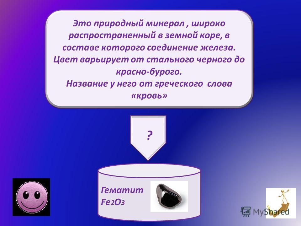 Это природный минерал, широко распространенный в земной коре, в составе которого соединение железа. Цвет варьирует от стального черного до красно-бурого. Название у него от греческого слова «кровь» Гематит Fe 2 O 3 ?