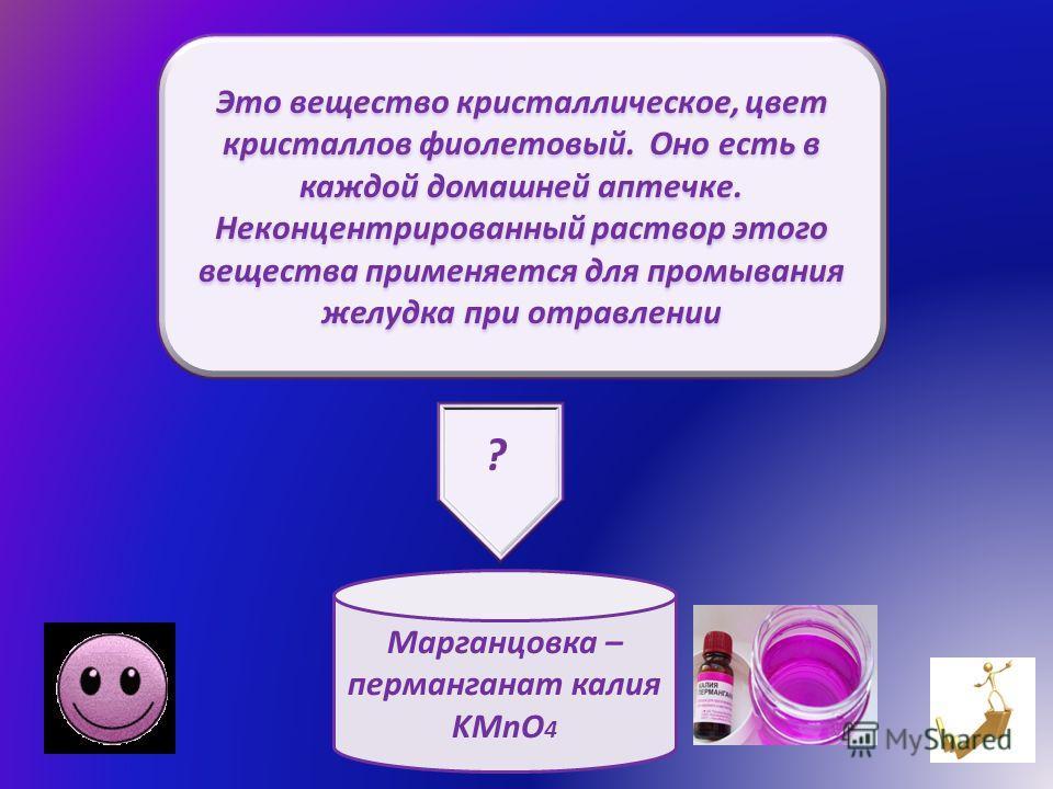 Это вещество кристаллическое, цвет кристаллов фиолетовый. Оно есть в каждой домашней аптечке. Неконцентрированный раствор этого вещества применяется для промывания желудка при отравлении Марганцовка – перманганат калия KMnO 4 ?