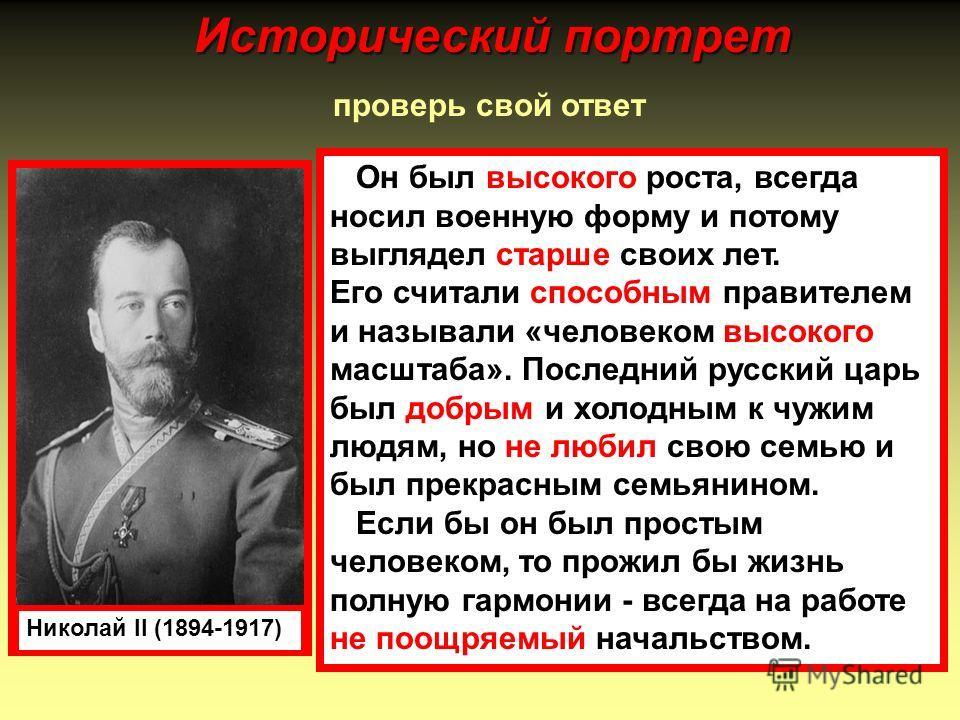 проверь свой ответ Николай II (1894-1917) Он был высокого роста, всегда носил военную форму и потому выглядел старше своих лет. Его считали способным правителем и называли «человеком высокого масштаба». Последний русский царь был добрым и холодным к