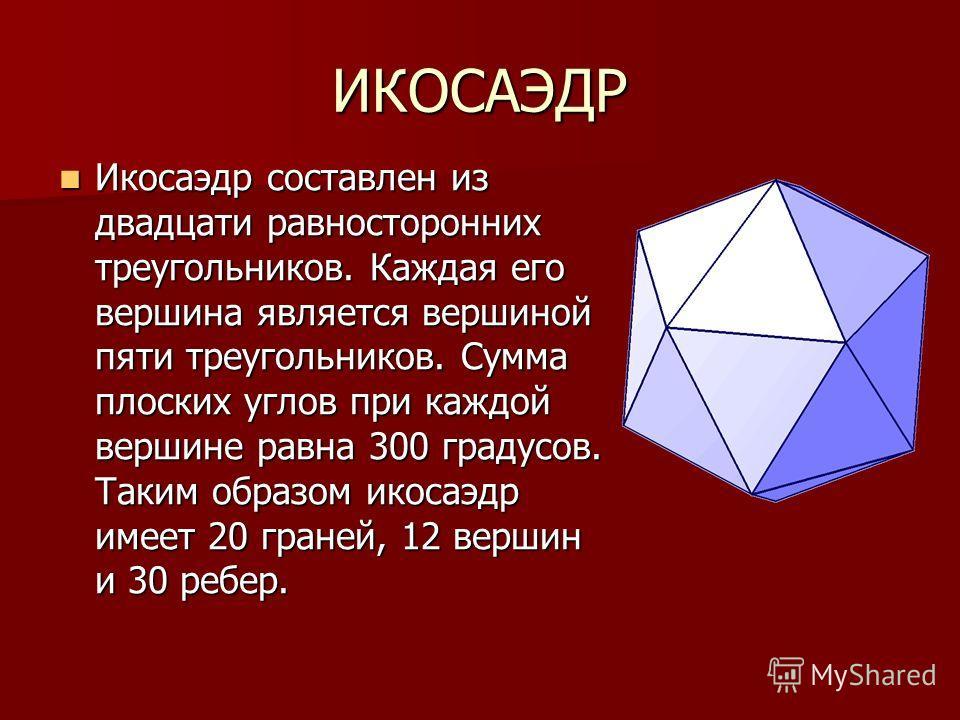 ИКОСАЭДР Икосаэдр составлен из двадцати равносторонних треугольников. Каждая его вершина является вершиной пяти треугольников. Сумма плоских углов при каждой вершине равна 300 градусов. Таким образом икосаэдр имеет 20 граней, 12 вершин и 30 ребер. Ик