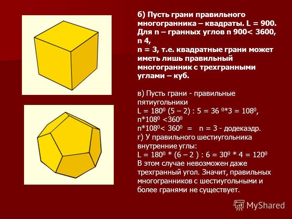 б) Пусть грани правильного многогранника – квадраты. L = 900. Для n – гранных углов n 900< 3600, n 4, n = 3, т.е. квадратные грани может иметь лишь правильный многогранник с трехгранными углами – куб. в) Пусть грани - правильные пятиугольники L = 180