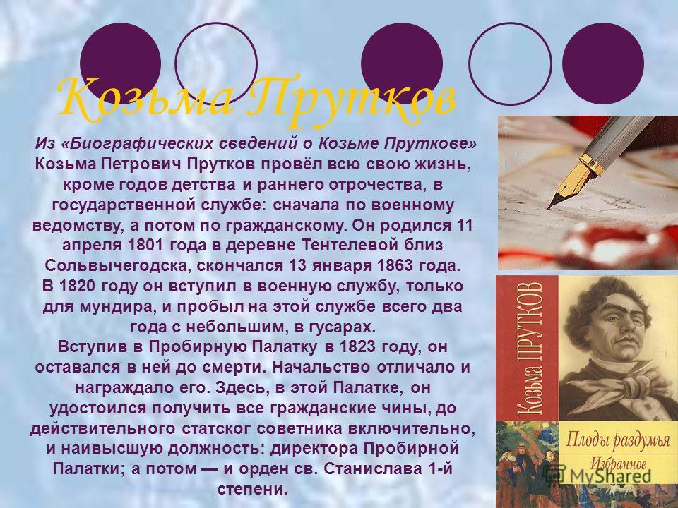 Из «Биографических сведений о Козьме Пруткове» Козьма Петрович Прутков провёл всю свою жизнь, кроме годов детства и раннего отрочества, в государственной службе: сначала по военному ведомству, а потом по гражданскому. Он родился 11 апреля 1801 года в
