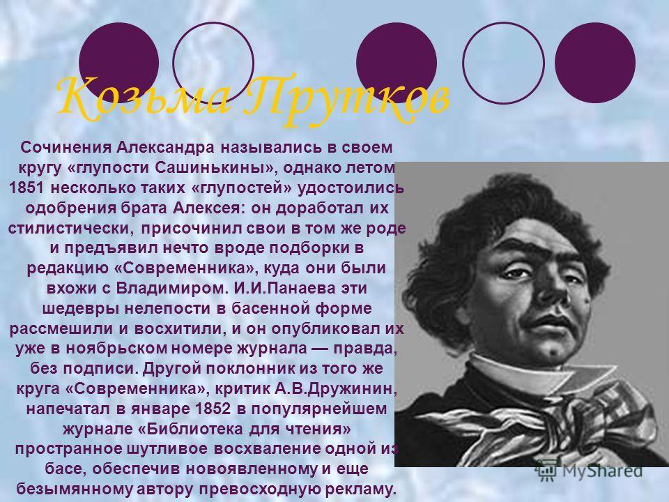 Козьма Прутков Сочинения Александра назывались в своем кругу «глупости Сашинькины», однако летом 1851 несколько таких «глупостей» удостоились одобрения брата Алексея: он доработал их стилистически, присочинил свои в том же роде и предъявил нечто врод