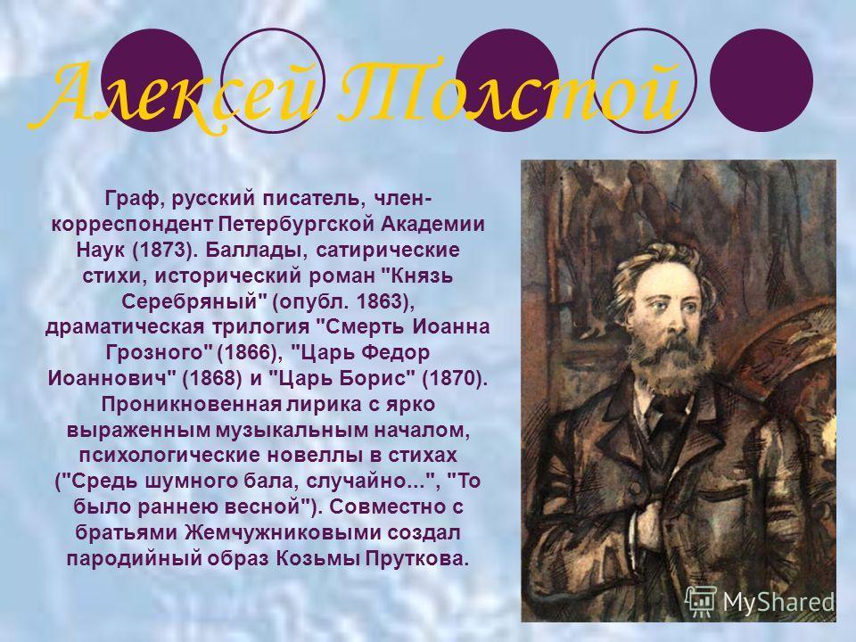 Граф, русский писатель, член- корреспондент Петербургской Академии Наук (1873). Баллады, сатирические стихи, исторический роман