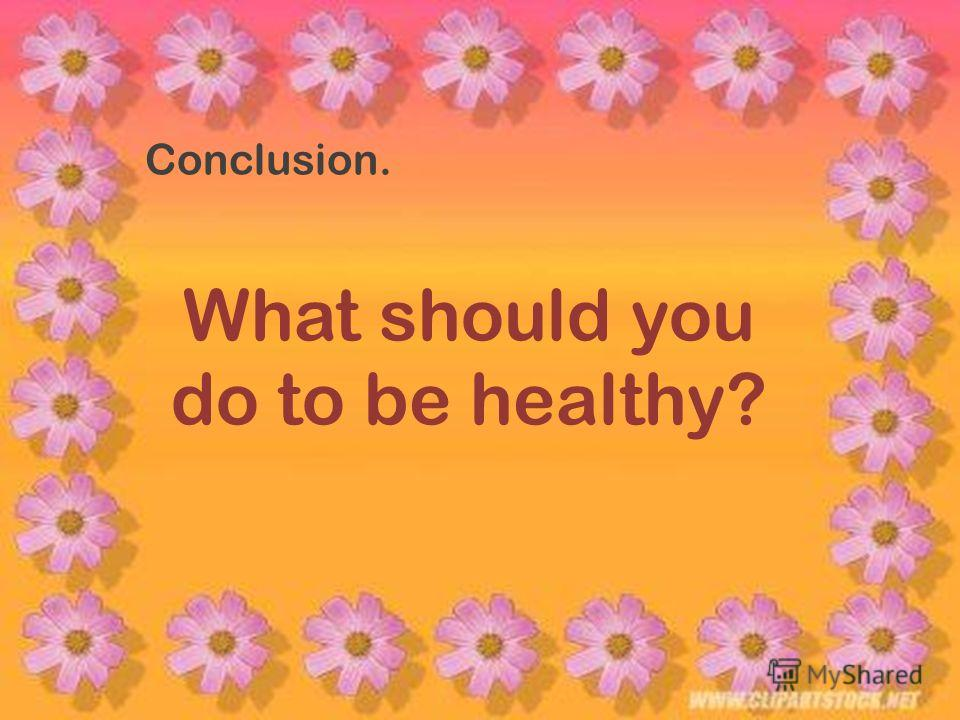 Conclusion. What should you do to be healthy?