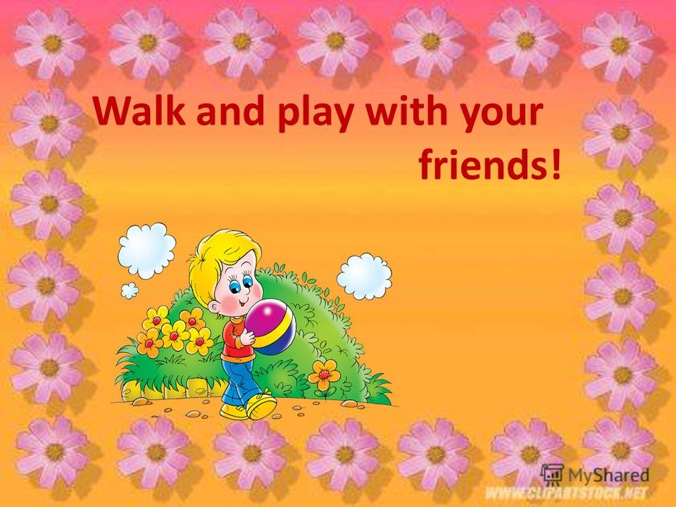 Walk and play with your friends!