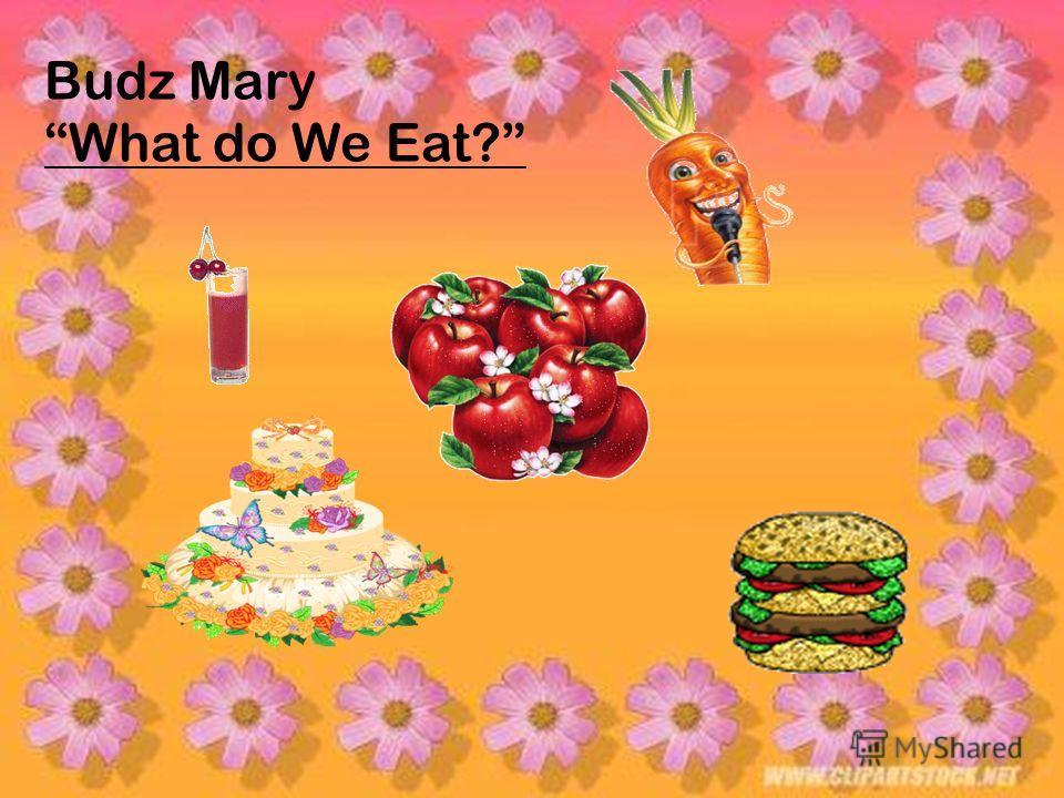 Budz Mary What do We Eat?