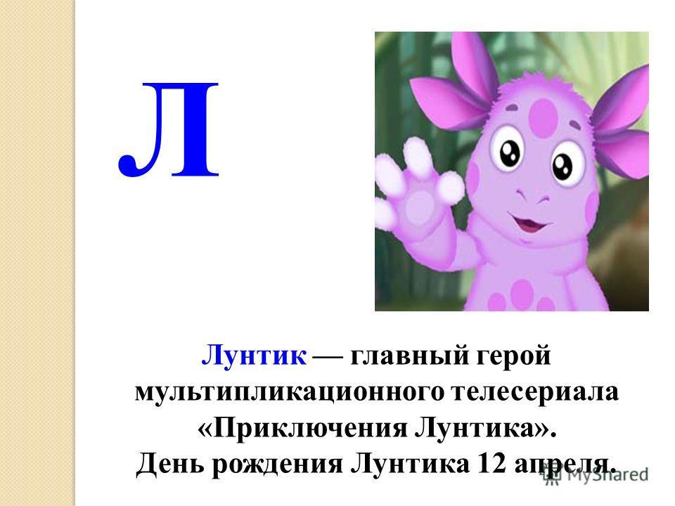 Лунтик главный герой мультипликационного телесериала «Приключения Лунтика». День рождения Лунтика 12 апреля. Л
