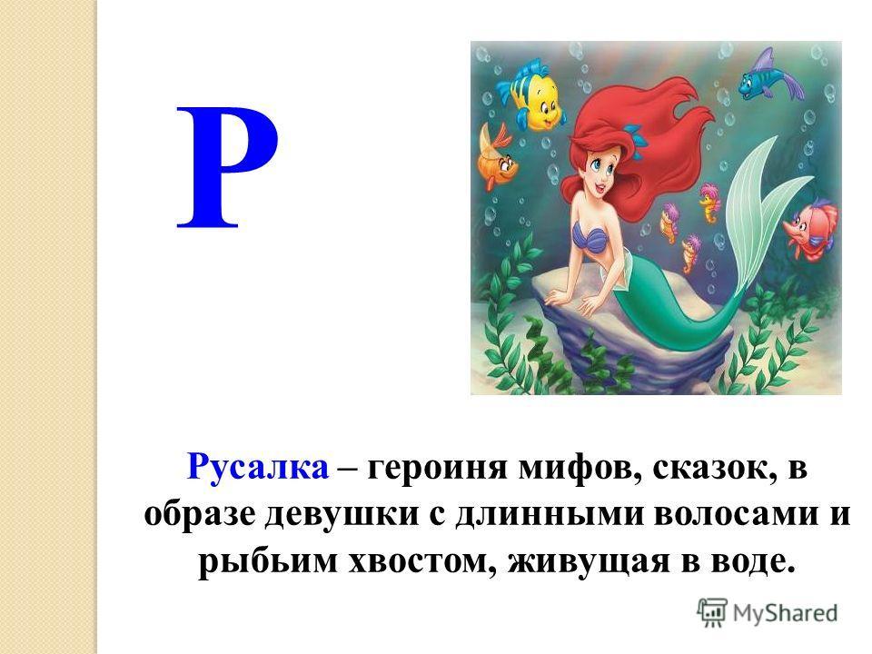 Русалка – героиня мифов, сказок, в образе девушки с длинными волосами и рыбьим хвостом, живущая в воде. Р
