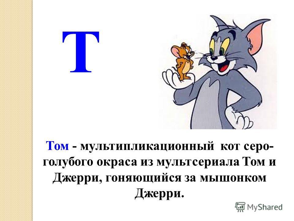 Т Том - мультипликационный кот серо- голубого окраса из мультсериала Том и Джерри, гоняющийся за мышонком Джерри.