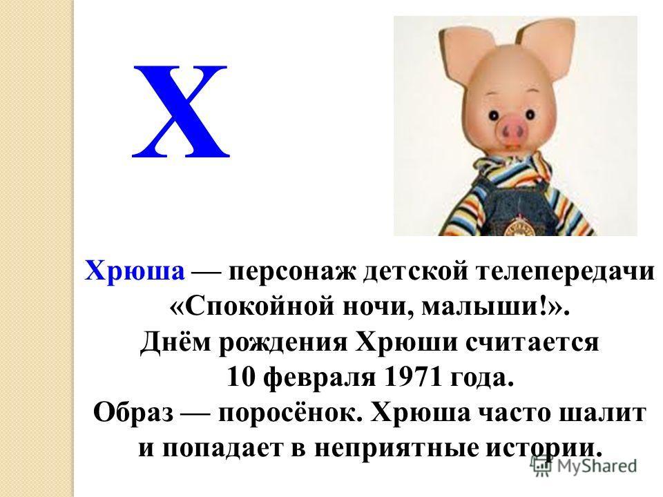 Хрюша персонаж детской телепередачи «Спокойной ночи, малыши!». Днём рождения Хрюши считается 10 февраля 1971 года. Образ поросёнок. Хрюша часто шалит и попадает в неприятные истории. Х