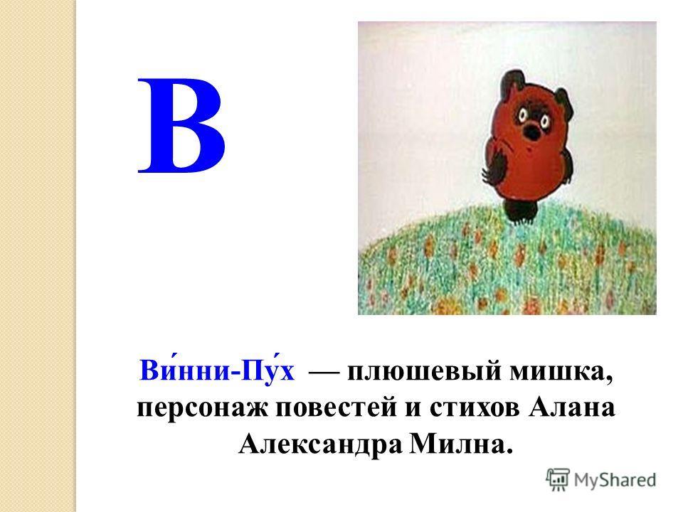 В Ви́нни-Пу́х плюшевый мишка, персонаж повестей и стихов Алана Александра Милна.