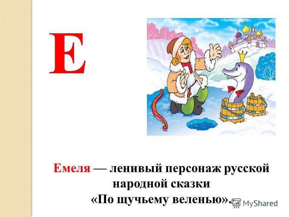Емеля ленивый персонаж русской народной сказки «По щучьему веленью». Е