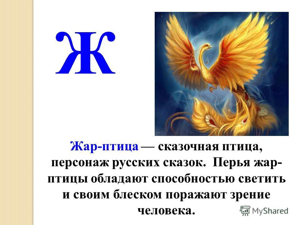 Жар-птица сказочная птица, персонаж русских сказок. Перья жар- птицы обладают способностью светить и своим блеском поражают зрение человека. Ж