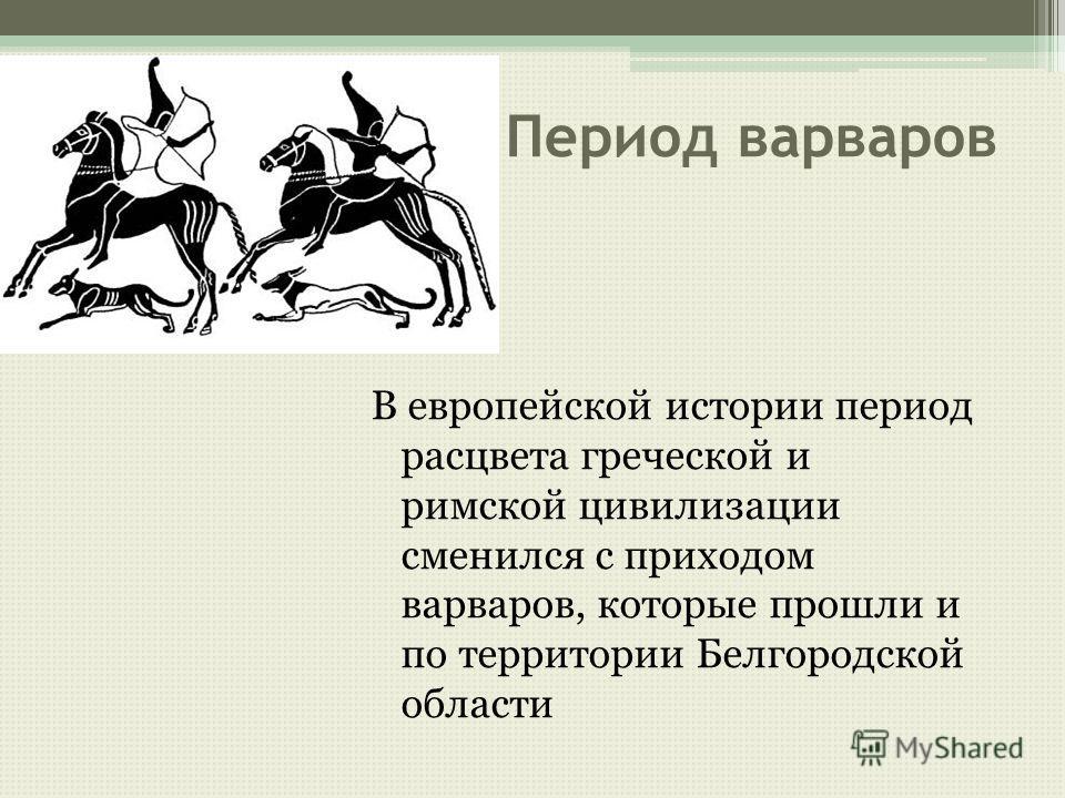 Период варваров В европейской истории период расцвета греческой и римской цивилизации сменился с приходом варваров, которые прошли и по территории Белгородской области