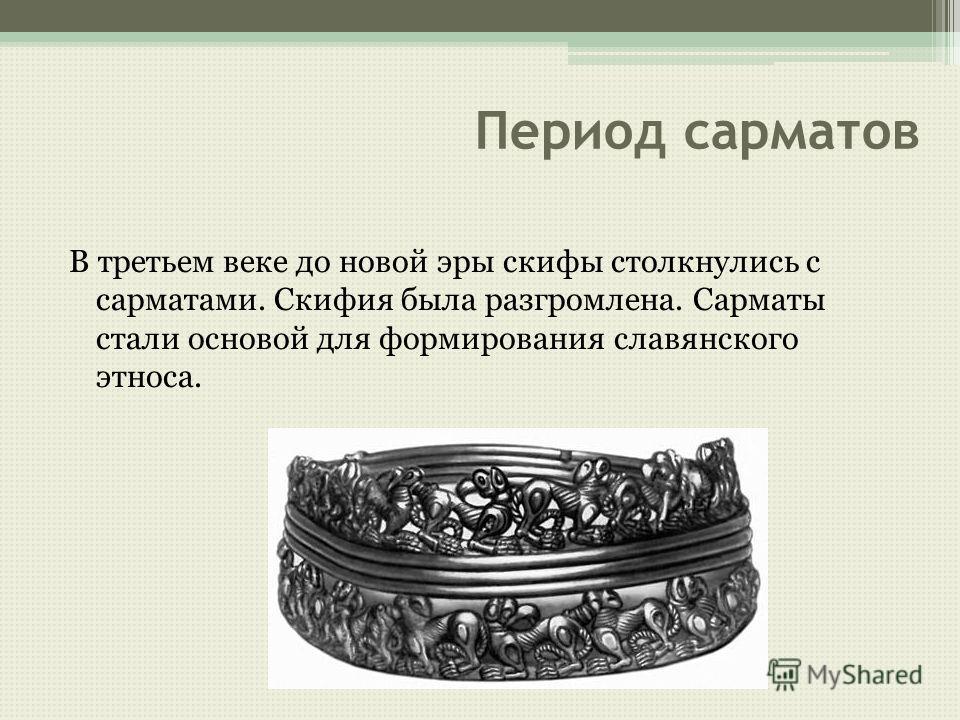 Период сарматов В третьем веке до новой эры скифы столкнулись с сарматами. Скифия была разгромлена. Сарматы стали основой для формирования славянского этноса.