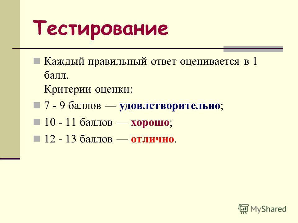 Тестирование Каждый правильный ответ оценивается в 1 балл. Критерии оценки: 7 - 9 баллов удовлетворительно; 10 - 11 баллов хорошо; 12 - 13 баллов отлично.